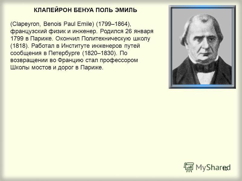 10 КЛАПЕЙРОН БЕНУА ПОЛЬ ЭМИЛЬ (Clapeyron, Benois Paul Emile) (1799–1864), французский физик и инженер. Родился 26 января 1799 в Париже. Окончил Политехническую школу (1818). Работал в Институте инженеров путей сообщения в Петербурге (1820–1830). По в