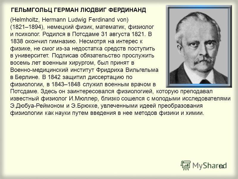 14 ГЕЛЬМГОЛЬЦ ГЕРМАН ЛЮДВИГ ФЕРДИНАНД (Helmholtz, Hermann Ludwig Ferdinand von) (1821–1894), немецкий физик, математик, физиолог и психолог. Родился в Потсдаме 31 августа 1821. В 1838 окончил гимназию. Несмотря на интерес к физике, не смог из-за недо