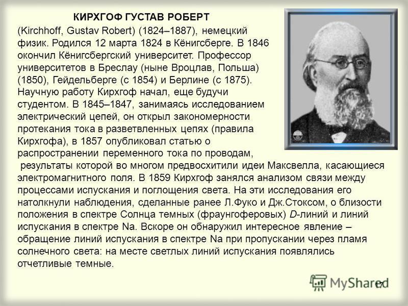 17 КИРХГОФ ГУСТАВ РОБЕРТ (Kirchhoff, Gustav Robert) (1824–1887), немецкий физик. Родился 12 марта 1824 в Кёнигсберге. В 1846 окончил Кёнигсбергский университет. Профессор университетов в Бреслау (ныне Вроцлав, Польша) (1850), Гейдельберге (с 1854) и
