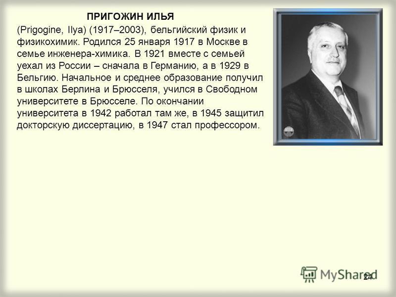 24 ПРИГОЖИН ИЛЬЯ (Prigogine, Ilya) (1917–2003), бельгийский физик и физикохимик. Родился 25 января 1917 в Москве в семье инженера-химика. В 1921 вместе с семьей уехал из России – сначала в Германию, а в 1929 в Бельгию. Начальное и среднее образование