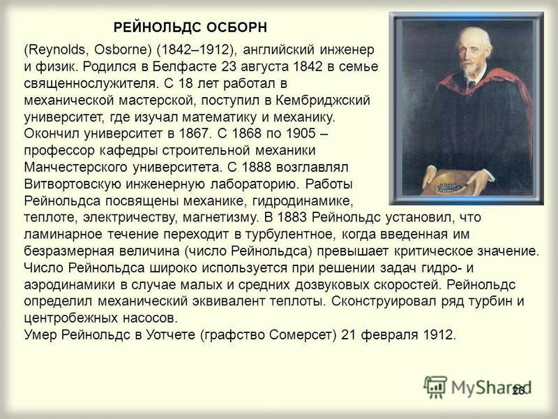 26 РЕЙНОЛЬДС ОСБОРН (Reynolds, Osborne) (1842–1912), английский инженер и физик. Родился в Белфасте 23 августа 1842 в семье священнослужителя. С 18 лет работал в механической мастерской, поступил в Кембриджский университет, где изучал математику и ме