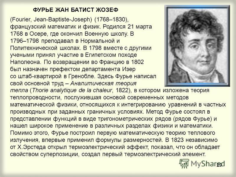 29 ФУРЬЕ ЖАН БАТИСТ ЖОЗЕФ (Fourier, Jean-Baptiste-Joseph) (1768–1830), французский математик и физик. Родился 21 марта 1768 в Осере, где окончил Военную школу. В 1796–1798 преподавал в Нормальной и Политехнической школах. В 1798 вместе с другими учен