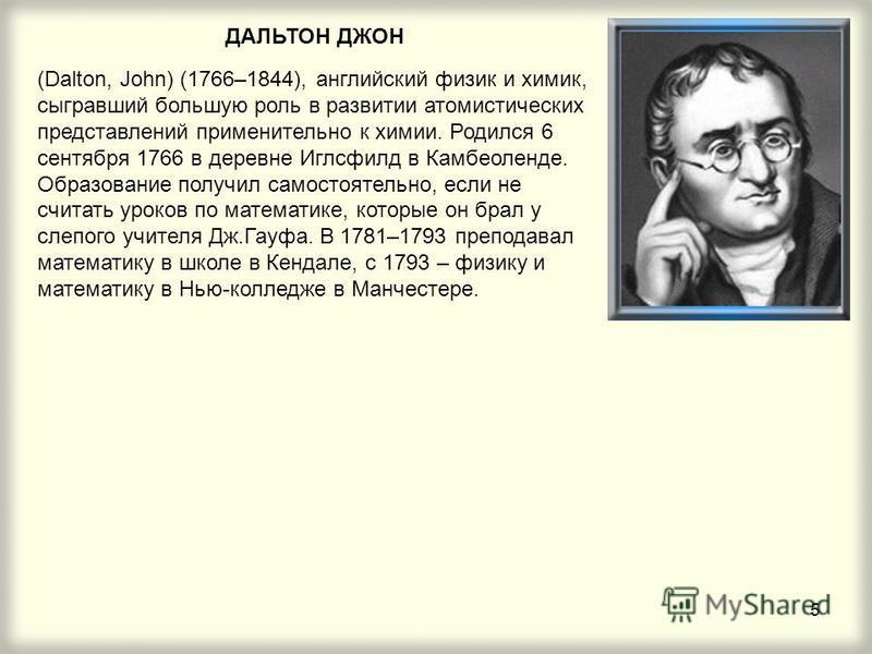5 ДАЛЬТОН ДЖОН (Dalton, John) (1766–1844), английский физик и химик, сыгравший большую роль в развитии атомистических представлений применительно к химии. Родился 6 сентября 1766 в деревне Иглсфилд в Камбеоленде. Образование получил самостоятельно, е