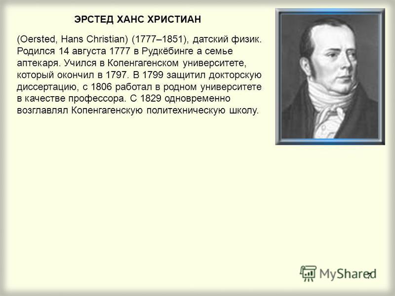7 ЭРСТЕД ХАНС ХРИСТИАН (Oersted, Hans Christian) (1777–1851), датский физик. Родился 14 августа 1777 в Рудкёбинге а семье аптекаря. Учился в Копенгагенском университете, который окончил в 1797. В 1799 защитил докторскую диссертацию, с 1806 работал в