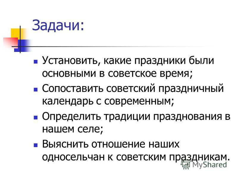 Задачи: Установить, какие праздники были основными в советское время; Сопоставить советский праздничный календарь с современным; Определить традиции празднования в нашем селе; Выяснить отношение наших односельчан к советским праздникам.
