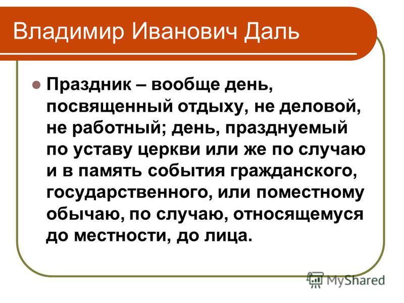Владимир Иванович Даль Праздник – вообще день, посвященный отдыху, не деловой, не работный; день, празднуемый по уставу церкви или же по случаю и в память события гражданского, государственного, или поместному обычаю, по случаю, относящемуся до местн