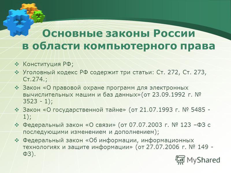 Основные законы России в области компьютерного права Конституция РФ; Уголовный кодекс РФ содержит три статьи: Ст. 272, Ст. 273, Ст.274.; Закон «О правовой охране программ для электронных вычислительных машин и баз данных»(от 23.09.1992 г. 3523 - 1);
