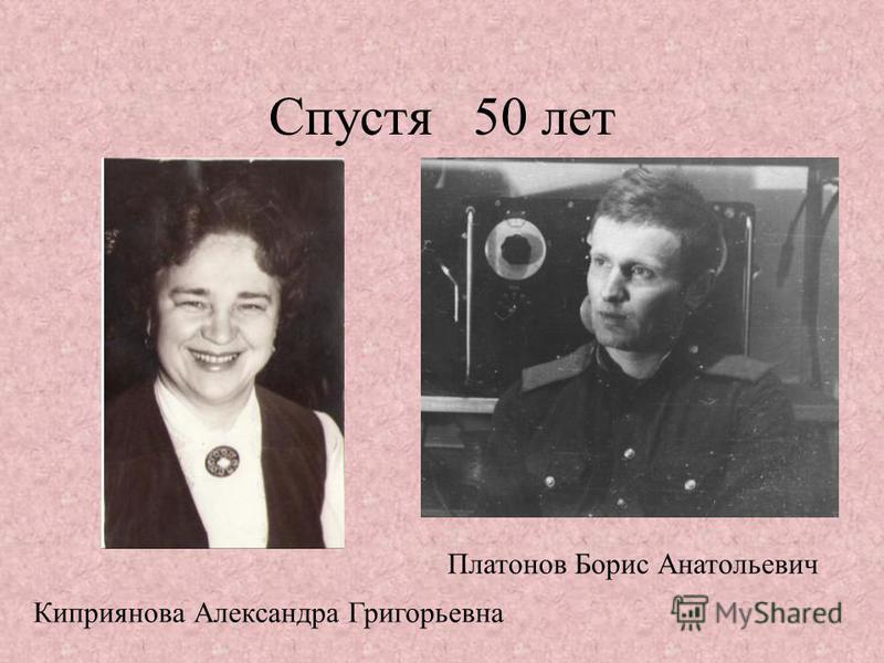 Спустя 50 лет Киприянова Александра Григорьевна Платонов Борис Анатольевич