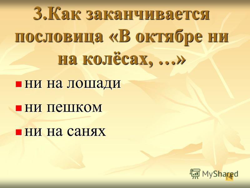 3. Как заканчивается пословица «В октябре ни на колёсах, …» ни на лошади ни на лошади ни пешком ни пешком ни на санях ни на санях