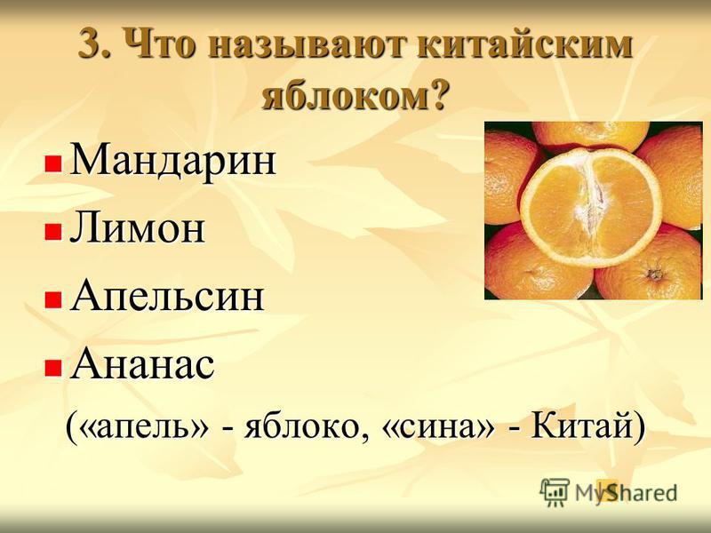3. Что называют китайским яблоком? Мандарин Мандарин Лимон Лимон Апельсин Апельсин Ананас Ананас («опель» - яблоко, «сина» - Китай)