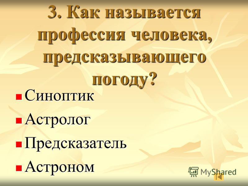 3. Как называется профессия человека, предсказывающего погоду? Синоптик Синоптик Астролог Астролог Предсказатель Предсказатель Астроном Астроном