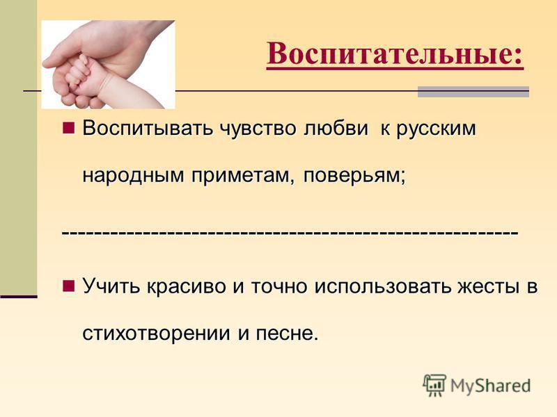 Воспитательные: Воспитывать чувство любви к русским народным приметам, поверьям; Воспитывать чувство любви к русским народным приметам, поверьям;-------------------------------------------------------- Учить красиво и точно использовать жесты в стихо