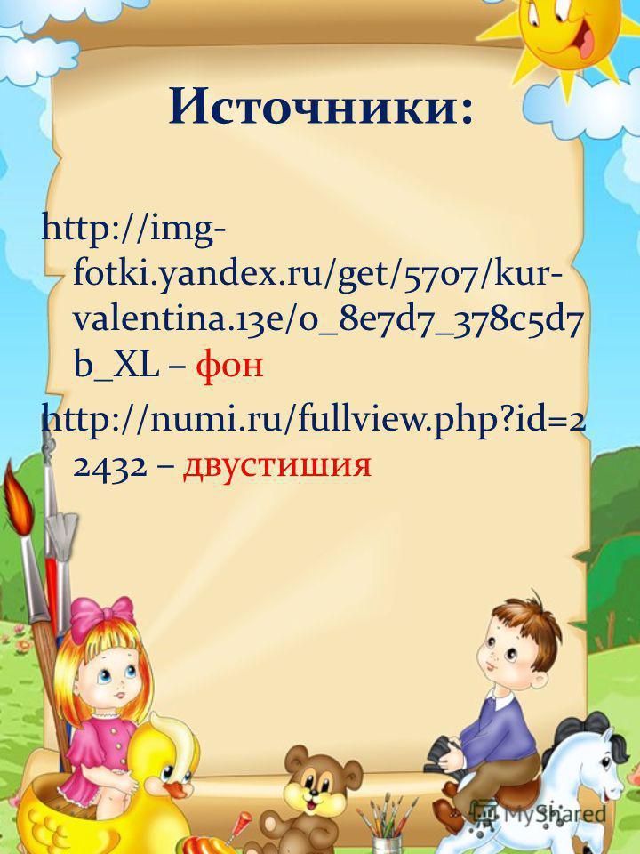 Источники: http://img- fotki.yandex.ru/get/5707/kur- valentina.13e/0_8e7d7_378c5d7 b_XL – фон http://numi.ru/fullview.php?id=2 2432 – двустишия