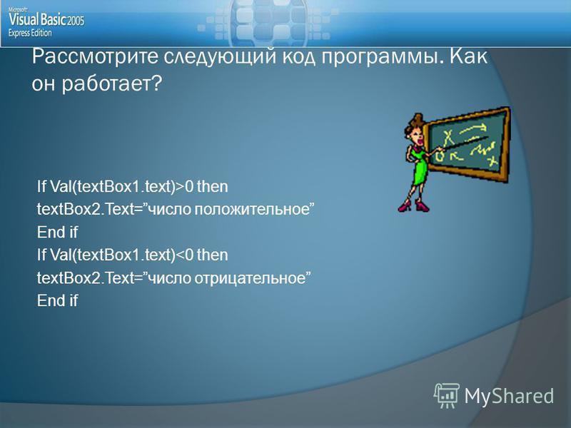 Рассмотрите следующий код программы. Как он работает? If Val(textBox1.text)>0 then textBox2.Text=число положительное End if If Val(textBox1.text)<0 then textBox2.Text=число отрицательное End if