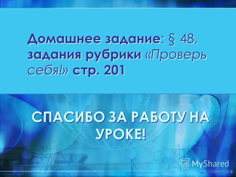 Домашнее задание : § 48, задания рубрики «Проверь себя!» стр. 201 СПАСИБО ЗА РАБОТУ НА УРОКЕ! Николаева С.Б. ®