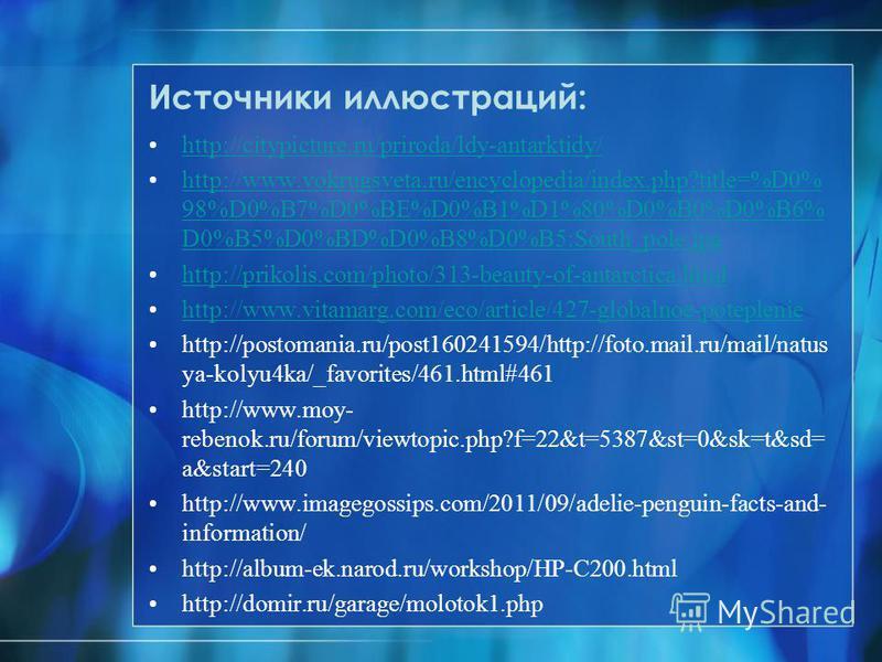 Источники иллюстраций: http://citypicture.ru/priroda/ldy-antarktidy/ http://www.vokrugsveta.ru/encyclopedia/index.php?title=%D0% 98%D0%B7%D0%BE%D0%B1%D1%80%D0%B0%D0%B6% D0%B5%D0%BD%D0%B8%D0%B5:South_pole.jpghttp://www.vokrugsveta.ru/encyclopedia/inde