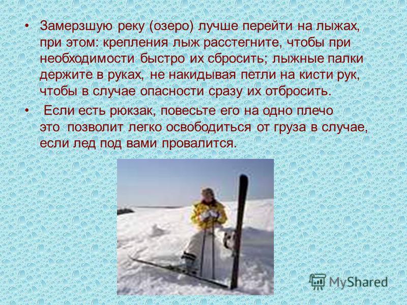 Замерзшую реку (озеро) лучше перейти на лыжах, при этом: крепления лыж расстегните, чтобы при необходимости быстро их сбросить; лыжные палки держите в руках, не накидывая петли на кисти рук, чтобы в случае опасности сразу их отбросить. Если есть рюкз