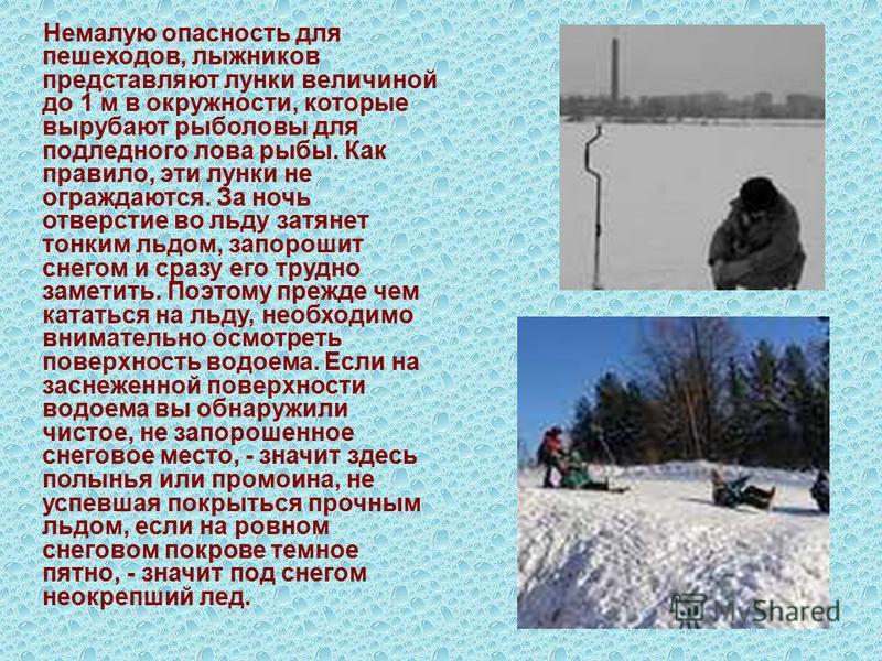 Немалую опасность для пешеходов, лыжников представляют лунки величиной до 1 м в окружности, которые вырубают рыболовы для подледного лова рыбы. Как правило, эти лунки не ограждаются. За ночь отверстие во льду затянет тонким льдом, запорошит снегом и