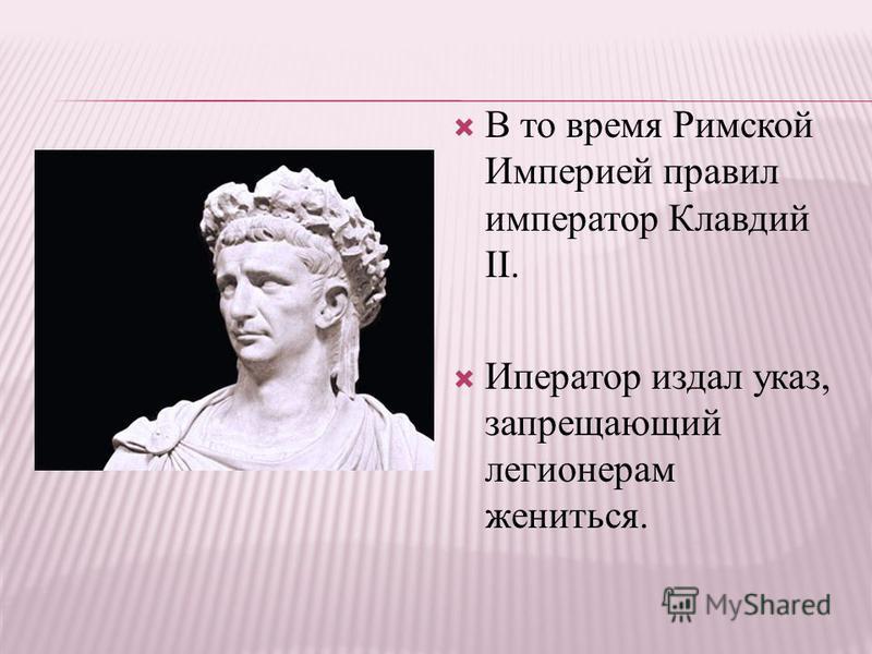 В то время Римской Империей правил император Клавдий II. Иператор издал указ, запрещающий легионерам жениться.