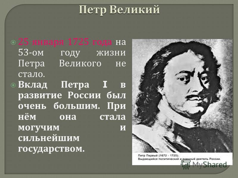 25 января 1725 года на 53- ом году жизни Петра Великого не стало. Вклад Петра I в развитие России был очень большим. При нём она стала могучим и сильнейшим государством.