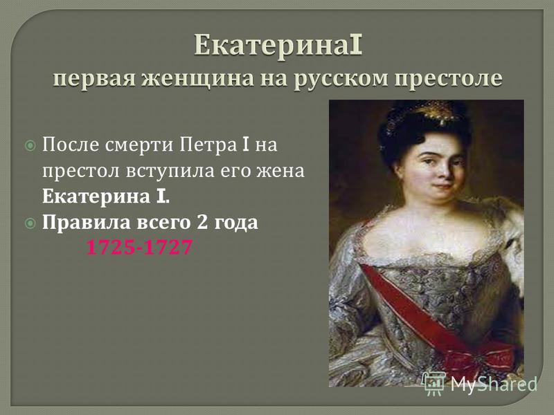 После смерти Петра I на престол вступила его жена Екатерина I. Правила всего 2 года 1725-1727