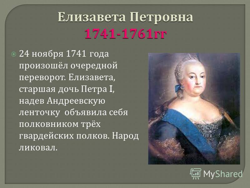 24 ноября 1741 года произошёл очередной переворот. Елизавета, старшая дочь Петра I, надев Андреевскую ленточку объявила себя полковником трёх гвардейских полков. Народ ликовал.