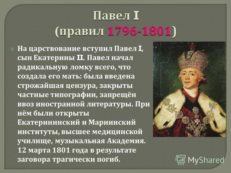 На царствование вступил Павел I, сын Екатерины II. Павел начал радикальную ломку всего, что создала его мать : была введена строжайшая цензура, закрыты частные типографии, запрещён ввоз иностранной литературы. При нём были открыты Екатерининский и Ма
