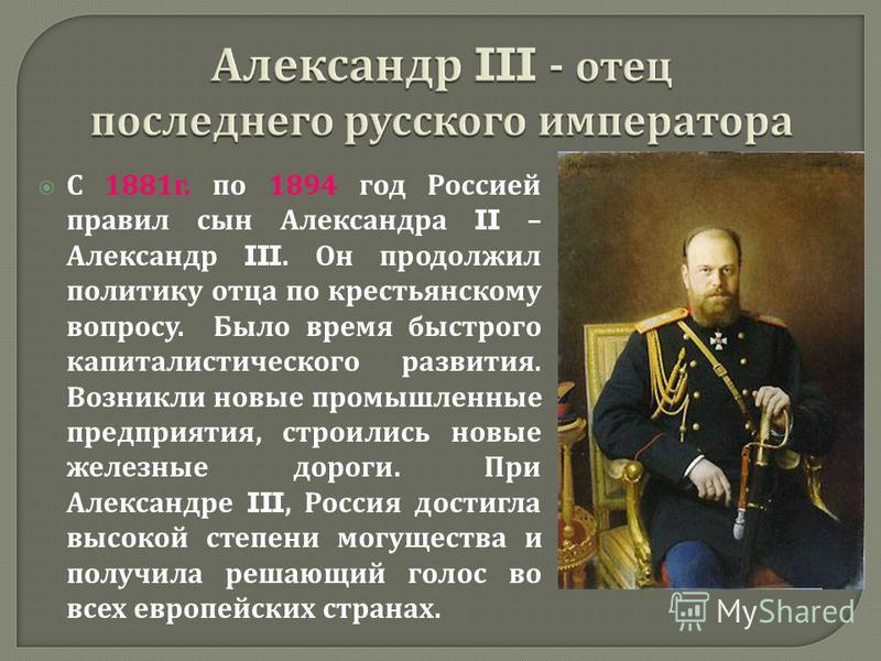 С 1881 г. по 1894 год Россией правил сын Александра II – Александр III. Он продолжил политику отца по крестьянскому вопросу. Было время быстрого капиталистического развития. Возникли новые промышленные предприятия, строились новые железные дороги. Пр