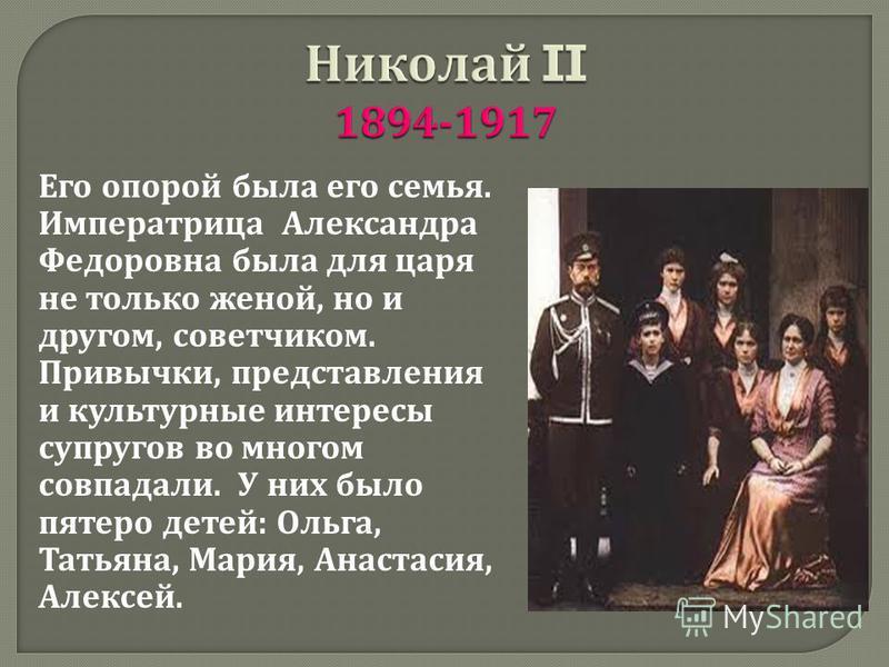 Его опорой была его семья. Императрица Александра Федоровна была для царя не только женой, но и другом, советчиком. Привычки, представления и культурные интересы супругов во многом совпадали. У них было пятеро детей : Ольга, Татьяна, Мария, Анастасия