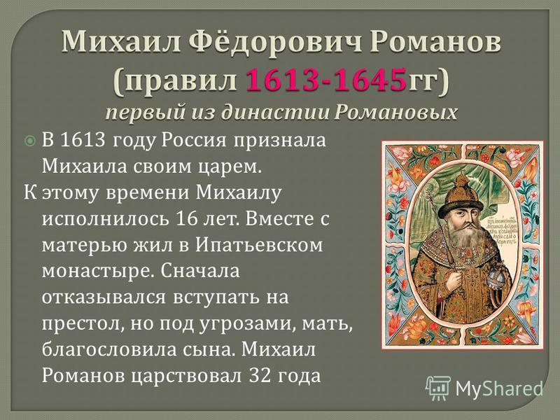 В 1613 году Россия признала Михаила своим царем. К этому времени Михаилу исполнилось 16 лет. Вместе с матерью жил в Ипатьевском монастыре. Сначала отказывался вступать на престол, но под угрозами, мать, благословила сына. Михаил Романов царствовал 32