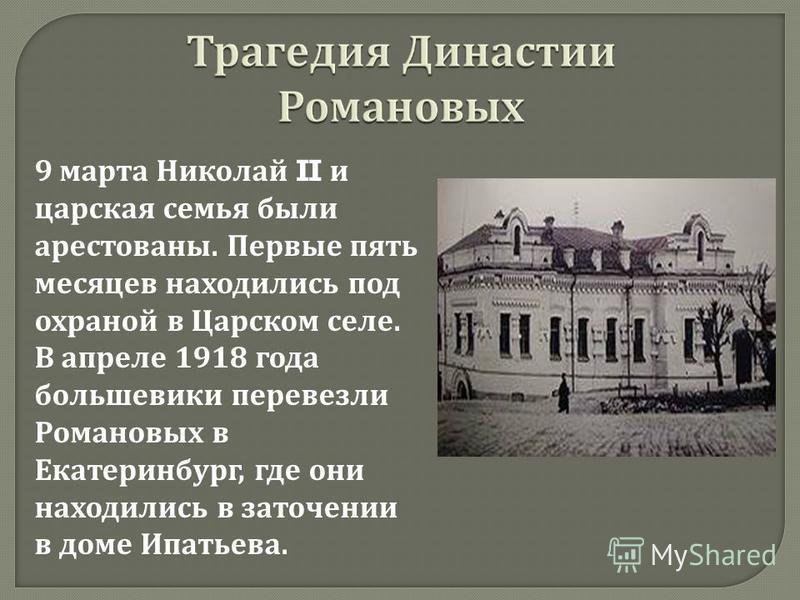 9 марта Николай II и царская семья были арестованы. Первые пять месяцев находились под охраной в Царском селе. В апреле 1918 года большевики перевезли Романовых в Екатеринбург, где они находились в заточении в доме Ипатьева.