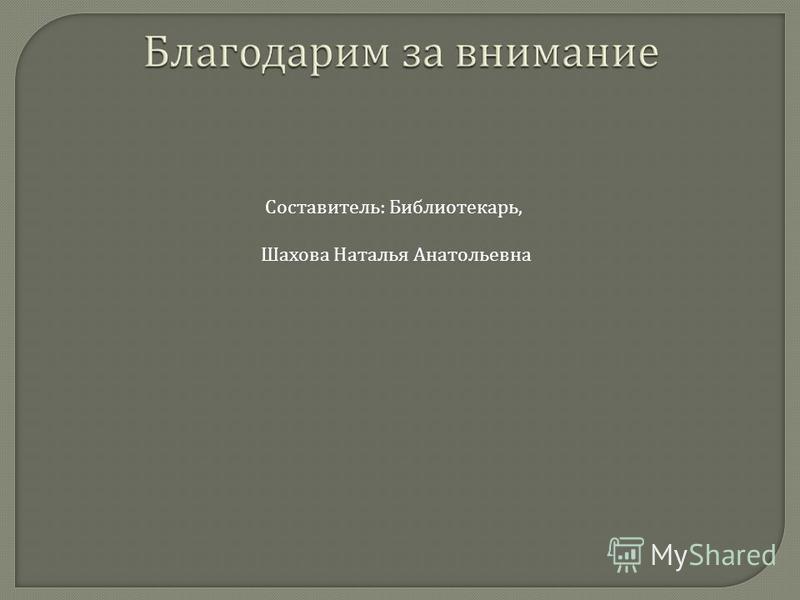 Составитель : Библиотекарь, Шахова Наталья Анатольевна