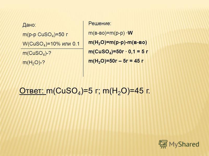Дано: m(р-р CuSO 4 )=50 г W(CuSO 4 )=10% или 0.1 m(CuSO 4 )-? m(H 2 O)-? Решение: m(в-во)=m(р-р) ·W m(H 2 O)=m(р-р)-m(в-во) m(СuSO 4 )=50 г · 0,1 = 5 г m(H 2 O)=50 г – 5 г = 45 г Ответ: m(CuSO 4 )=5 г; m(H 2 O)=45 г.