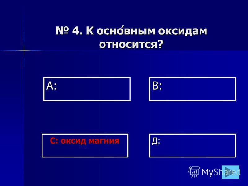 А:В: Д: С: оксид магния 4. К основным оксидам относится? 4. К основным оксидам относится?