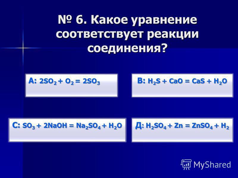 В: H 2 S + CаO = CаS + H 2 O В: H 2 S + CаO = CаS + H 2 O Д : H 2 SO 4 + Zn = ZnSO 4 + H 2 Д : H 2 SO 4 + Zn = ZnSO 4 + H 2 С: SO 3 + 2NaOН = Na 2 SO 4 + Н 2 О С: SO 3 + 2NaOН = Na 2 SO 4 + Н 2 О А: 2SO 2 + O 2 = 2SO 3 А: 2SO 2 + O 2 = 2SO 3 6. Какое