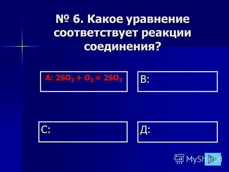 А: 2SO 2 + O 2 = 2SO 3 В: Д:С: 6. Какое уравнение соответствует реакции соединения? 6. Какое уравнение соответствует реакции соединения?