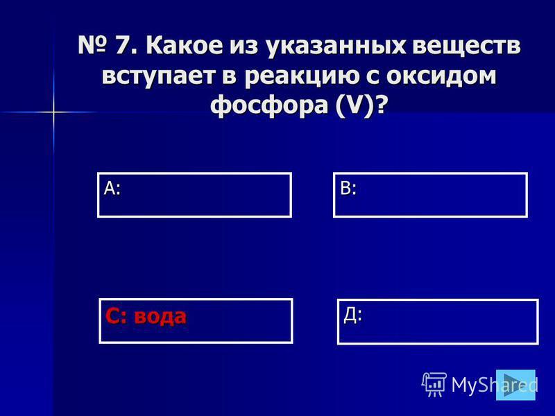 А:В: Д: С: вода 7. Какое из указанных веществ вступает в реакцию с оксидом фосфора (V)? 7. Какое из указанных веществ вступает в реакцию с оксидом фосфора (V)?