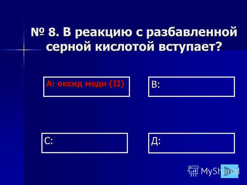 А: оксид меди (II) В: Д: С: 8. В реакцию с разбавленной серной кислотой вступает? 8. В реакцию с разбавленной серной кислотой вступает?