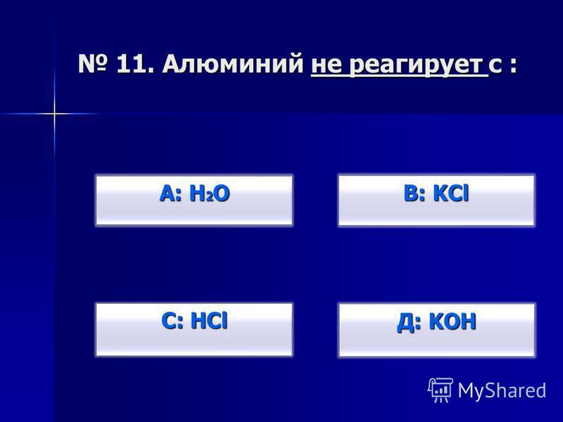 11. Алюминий не реагирует с : 11. Алюминий не реагирует с : В: KCl В: KCl Д: KOH Д: KOH С: HCl С: HCl А: H 2 O А: H 2 O