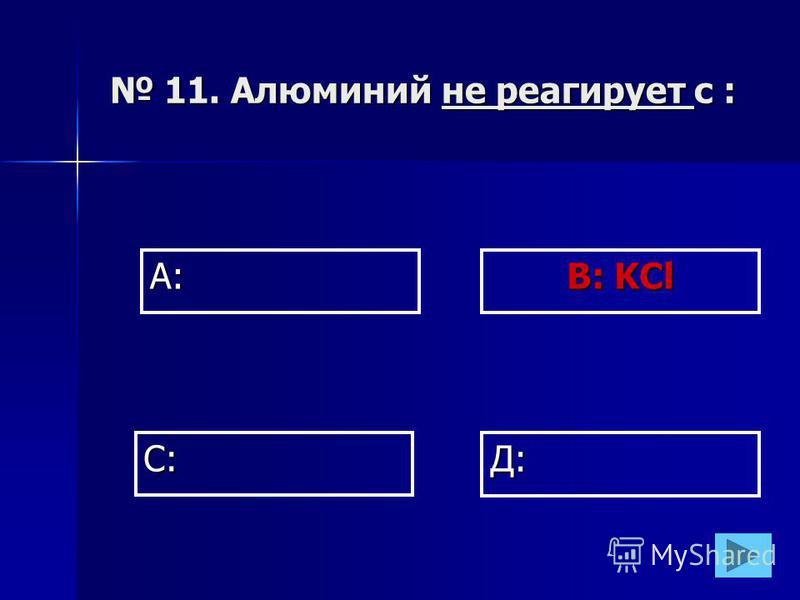 А: В: KCl Д: С: 11. Алюминий не реагирует с : 11. Алюминий не реагирует с :