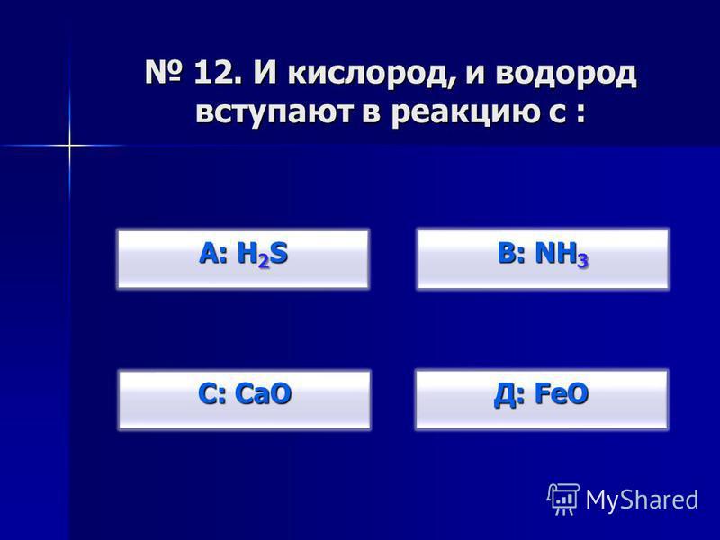 12. И кислород, и водород вступают в реакцию с : 12. И кислород, и водород вступают в реакцию с : А: H 2 S А: H 2 S С: CaO С: CaO В: NH 3 В: NH 3 Д: FeO Д: FeO