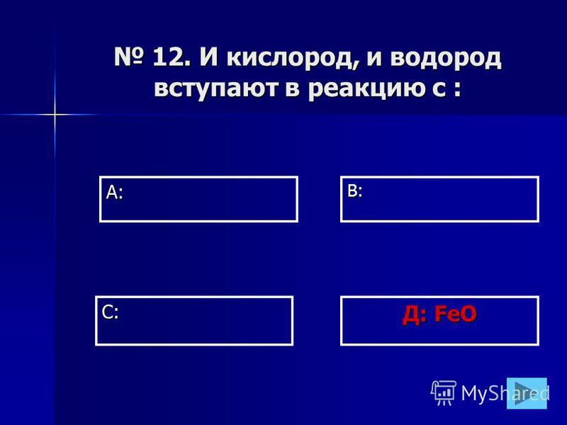 А:В: Д: FeO С: 12. И кислород, и водород вступают в реакцию с : 12. И кислород, и водород вступают в реакцию с :