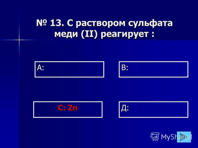 А:В: Д: С: Zn 13. С раствором сульфата меди (II) реагирует : 13. С раствором сульфата меди (II) реагирует :