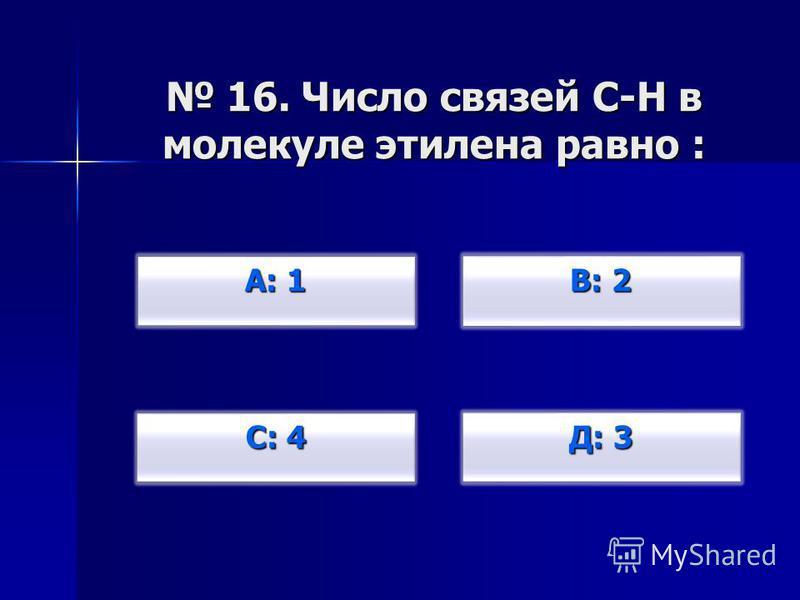 16. Число связей С-Н в молекуле этилена равно : 16. Число связей С-Н в молекуле этилена равно : А: 1 А: 1 С: 4 С: 4 В: 2 В: 2 Д: 3 Д: 3