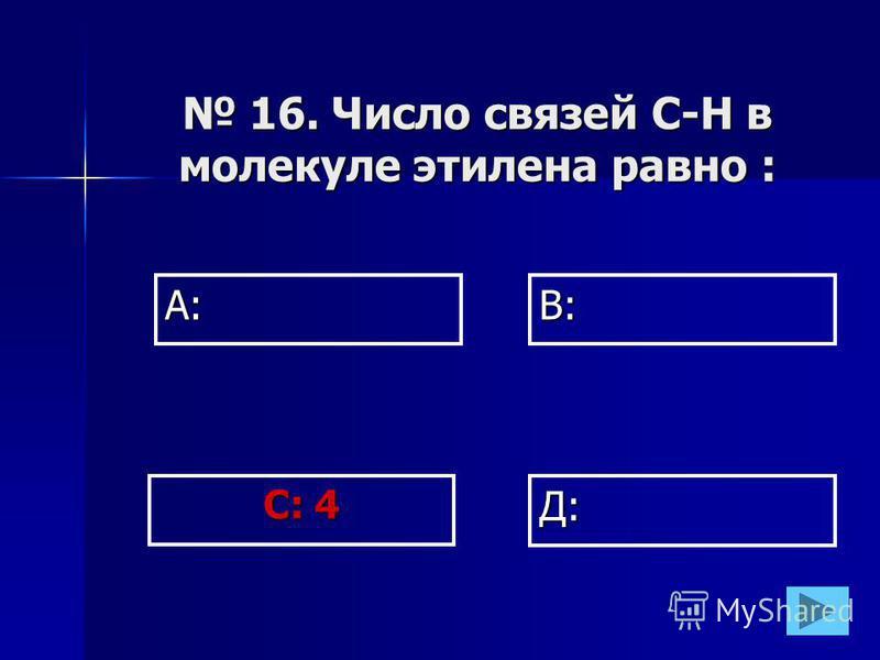 А:В: Д: С: 4 16. Число связей С-Н в молекуле этилена равно : 16. Число связей С-Н в молекуле этилена равно :