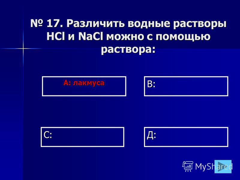 А: лакмуса В: Д:С: 17. Различить водные растворы HCl и NaCl можно с помощью раствора: 17. Различить водные растворы HCl и NaCl можно с помощью раствора: