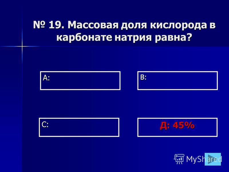 А:В: Д: 45% С: 19. Массовая доля кислорода в карбонате натрия равна? 19. Массовая доля кислорода в карбонате натрия равна?