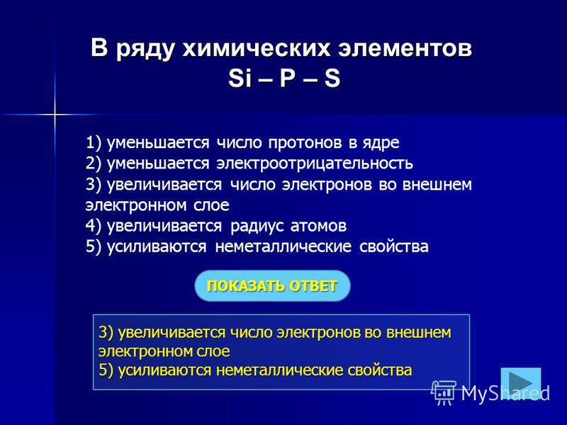 3) увеличивается число электронов во внешнем электронном слое 5) усиливаются неметаллические свойства В ряду химических элементов Si – P – S 1) уменьшается число протонов в ядре 2) уменьшается электроотрицательность 3) увеличивается число электронов