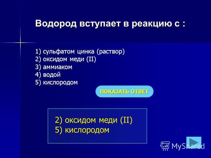 Водород вступает в реакцию с : 1) сульфатом цинка (раствор) 2) оксидом меди (II) 3) аммиаком 4) водой 5) кислородом ПОКАЗАТЬ ОТВЕТ 2) оксидом меди (II) 5) кислородом
