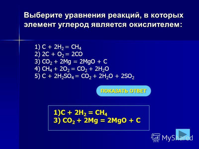 Выберите уравнения реакций, в которых элемент углерод является окислителем: 1) C + 2H 2 = CH 4 2) 2С + O 2 = 2CO 3) CO 2 + 2Mg = 2MgO + C 4) CH 4 + 2O 2 = CO 2 + 2H 2 O 5) C + 2H 2 SO 4 = CO 2 + 2H 2 O + 2SO 2 ПОКАЗАТЬ ОТВЕТ 1)C + 2H 2 = CH 4 3) CO 2